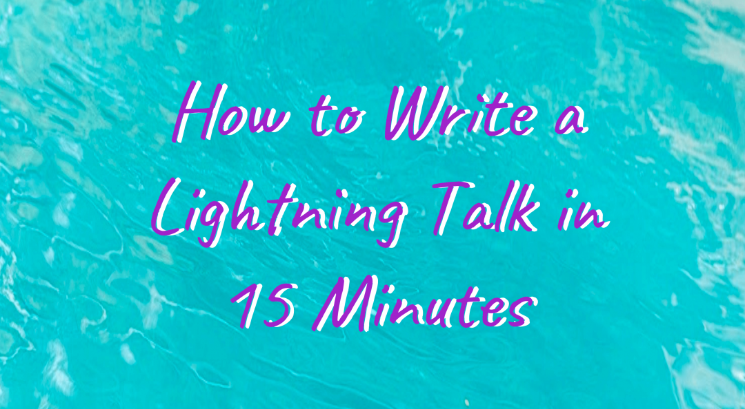 How to Write a Lightning Talk in 15 Minutes